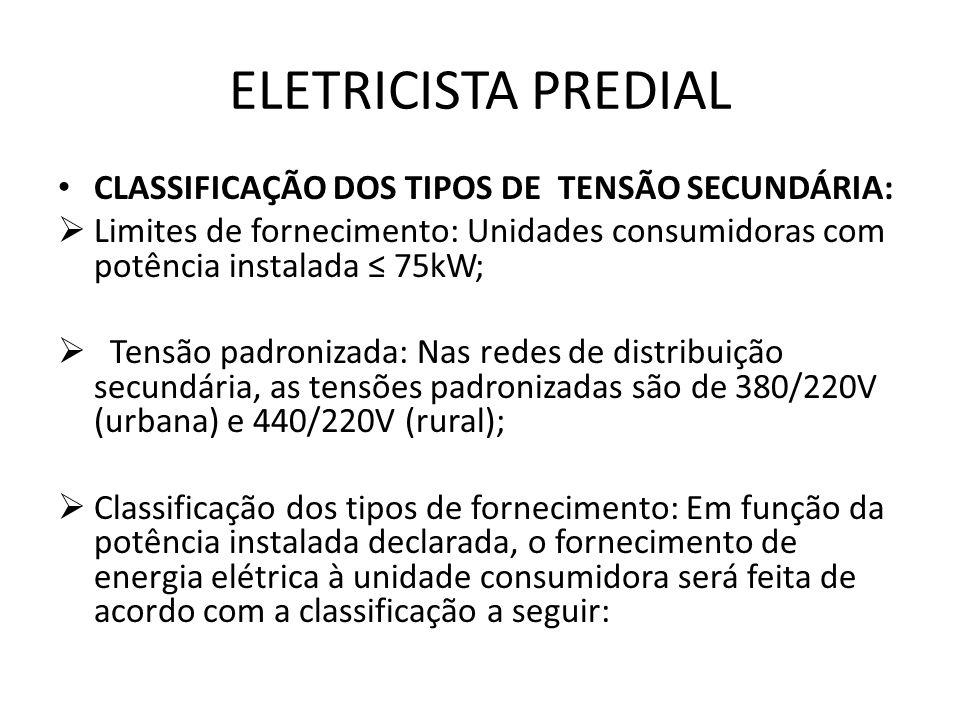 ELETRICISTA PREDIAL CLASSIFICAÇÃO DOS TIPOS DE TENSÃO SECUNDÁRIA:  Limites de fornecimento: Unidades consumidoras com potência instalada ≤ 75kW;  Te