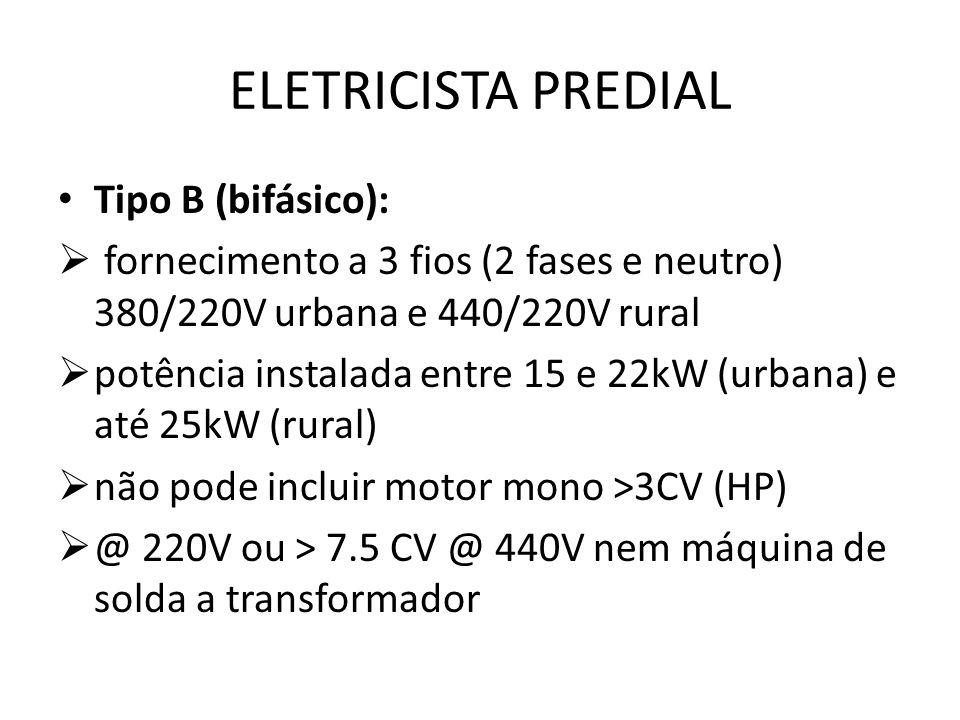 ELETRICISTA PREDIAL Tipo B (bifásico):  fornecimento a 3 fios (2 fases e neutro) 380/220V urbana e 440/220V rural  potência instalada entre 15 e 22k