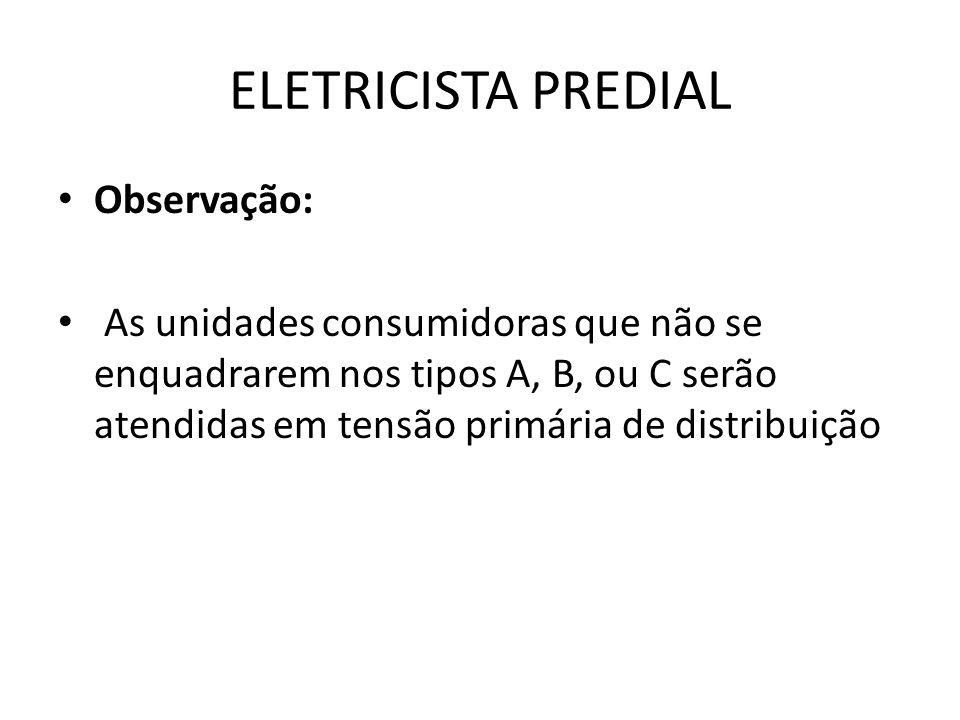 ELETRICISTA PREDIAL Observação: As unidades consumidoras que não se enquadrarem nos tipos A, B, ou C serão atendidas em tensão primária de distribuiçã