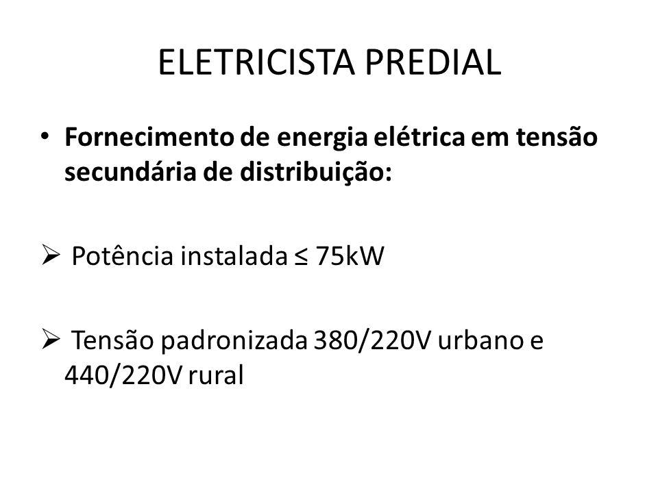 ELETRICISTA PREDIAL Fornecimento de energia elétrica em tensão secundária de distribuição:  Potência instalada ≤ 75kW  Tensão padronizada 380/220V u