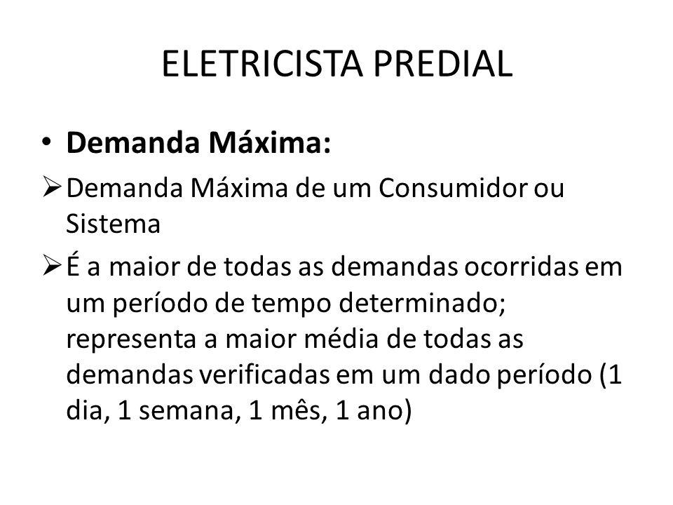 ELETRICISTA PREDIAL Demanda Máxima:  Demanda Máxima de um Consumidor ou Sistema  É a maior de todas as demandas ocorridas em um período de tempo det