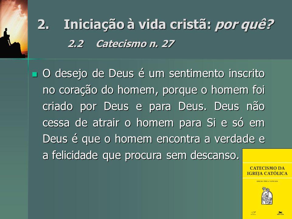 2.Iniciação à vida cristã: por quê? 2.2Catecismo n. 27 O desejo de Deus é um sentimento inscrito no coração do homem, porque o homem foi criado por De