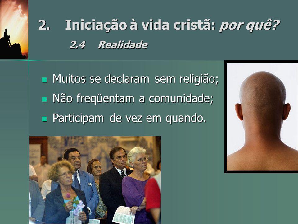 2.Iniciação à vida cristã: por quê? 2.4Realidade Muitos se declaram sem religião; Muitos se declaram sem religião; Não freqüentam a comunidade; Não fr