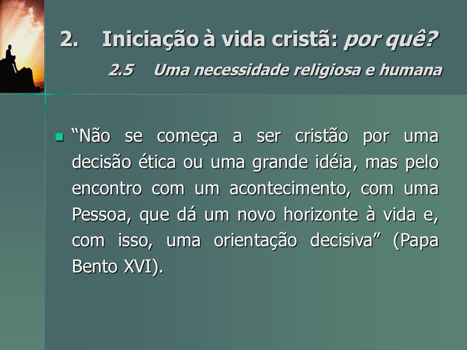"""2.Iniciação à vida cristã: por quê? 2.5Uma necessidade religiosa e humana """"Não se começa a ser cristão por uma decisão ética ou uma grande idéia, mas"""