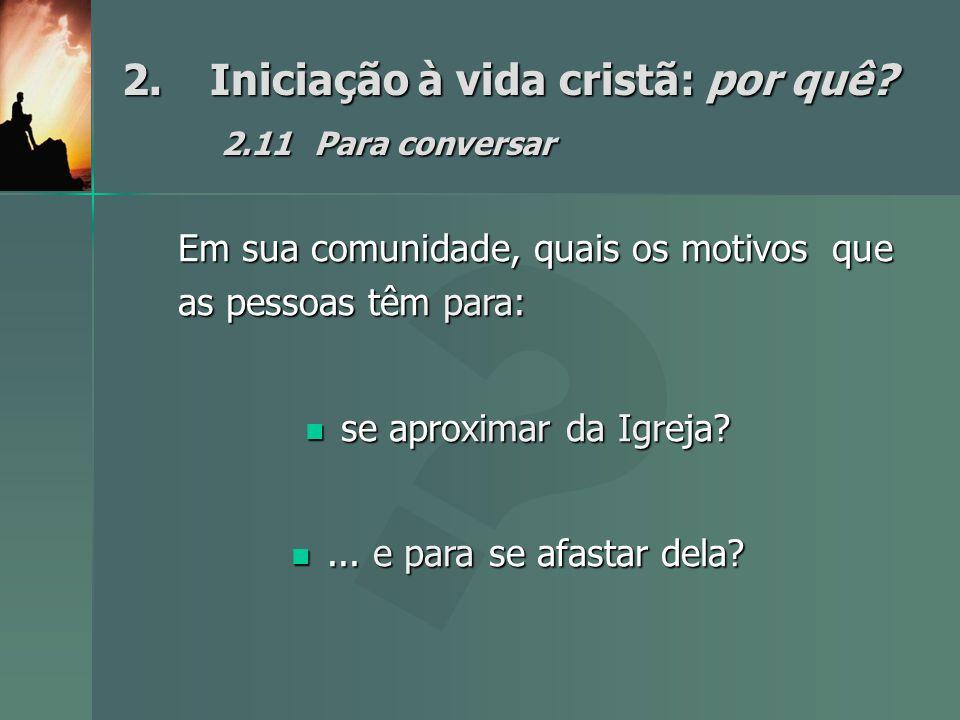 2.Iniciação à vida cristã: por quê? 2.11Para conversar Em sua comunidade, quais os motivos que as pessoas têm para: se aproximar da Igreja? se aproxim