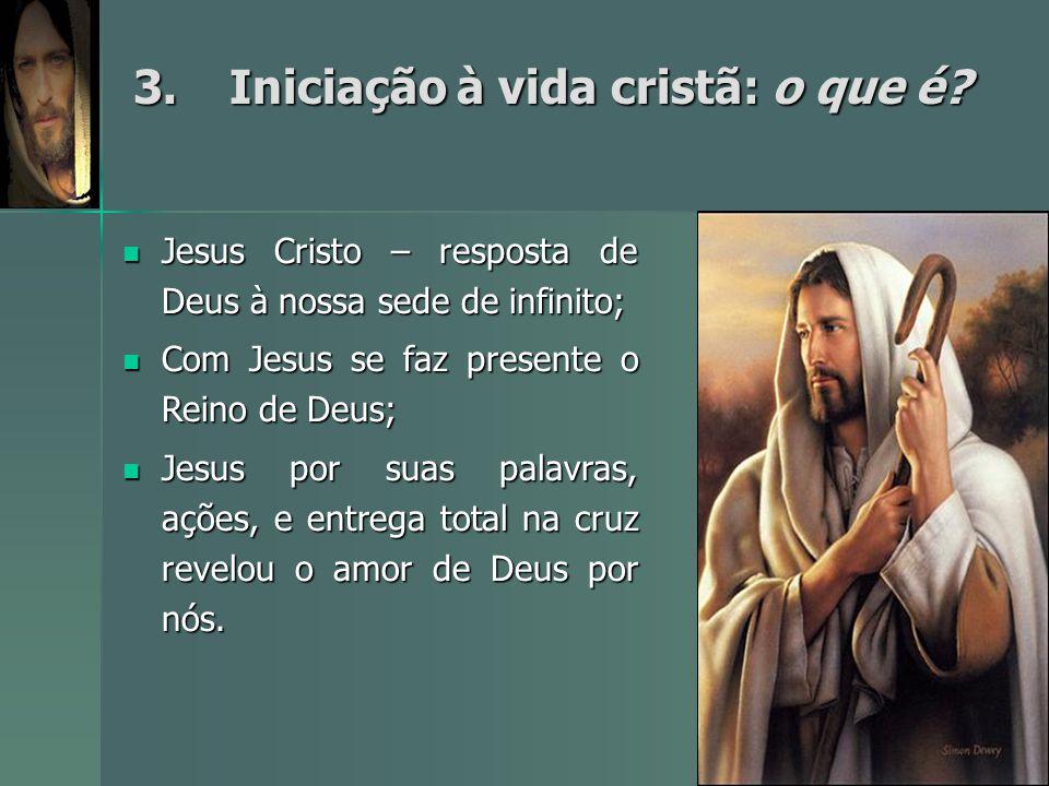3.Iniciação à vida cristã: o que é? 3.Iniciação à vida cristã: o que é? Jesus Cristo – resposta de Deus à nossa sede de infinito; Jesus Cristo – respo