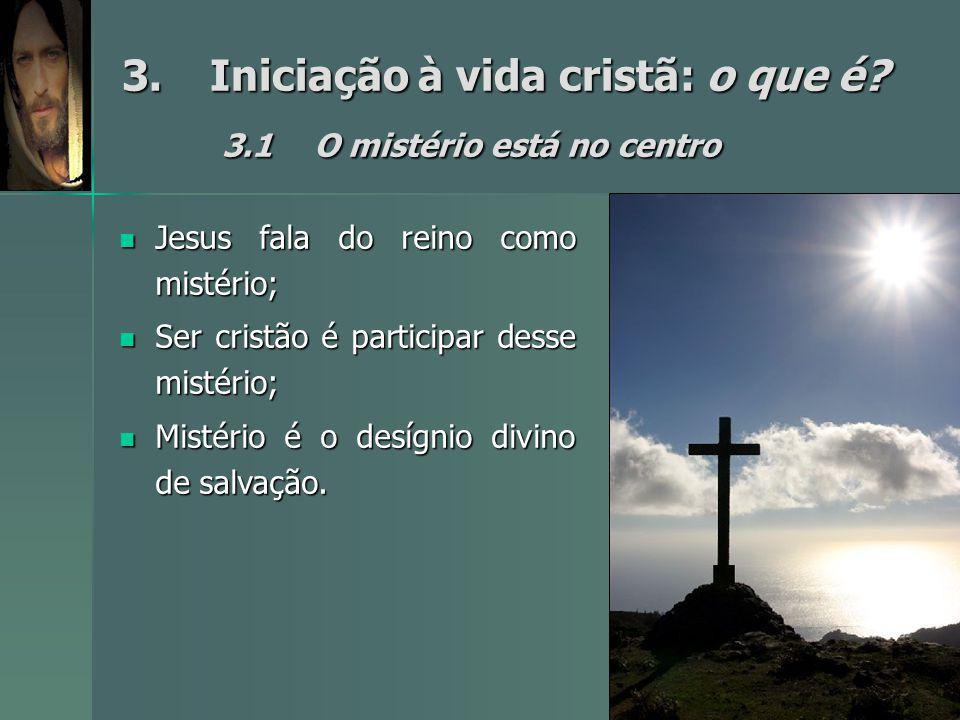 3.Iniciação à vida cristã: o que é? 3.1O mistério está no centro Jesus fala do reino como mistério; Jesus fala do reino como mistério; Ser cristão é p