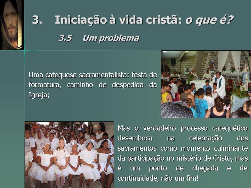 3.Iniciação à vida cristã: o que é? 3.5Um problema Uma catequese sacramentalista: festa de formatura, caminho de despedida da Igreja; Mas o verdadeiro