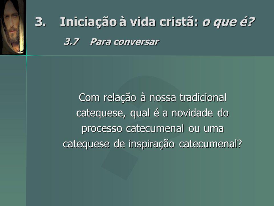 3.Iniciação à vida cristã: o que é? 3.7Para conversar Com relação à nossa tradicional catequese, qual é a novidade do processo catecumenal ou uma cate