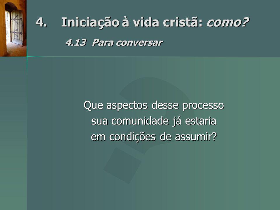 4.Iniciação à vida cristã: como? 4.13Para conversar Que aspectos desse processo sua comunidade já estaria em condições de assumir?