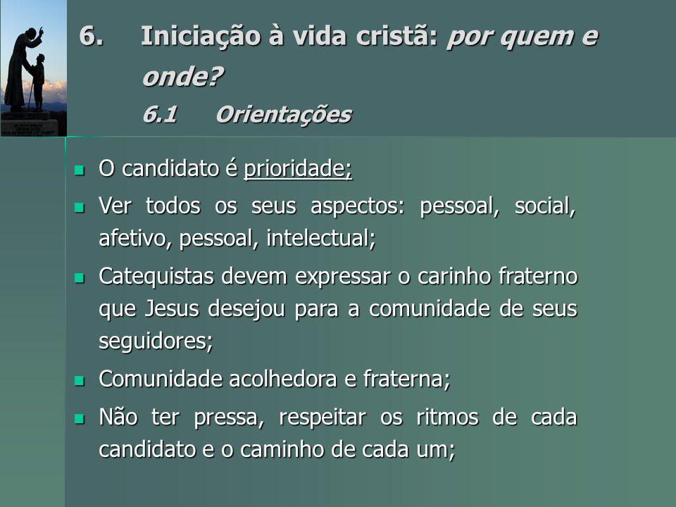 6.Iniciação à vida cristã: por quem e onde? 6.1Orientações O candidato é prioridade; O candidato é prioridade; Ver todos os seus aspectos: pessoal, so