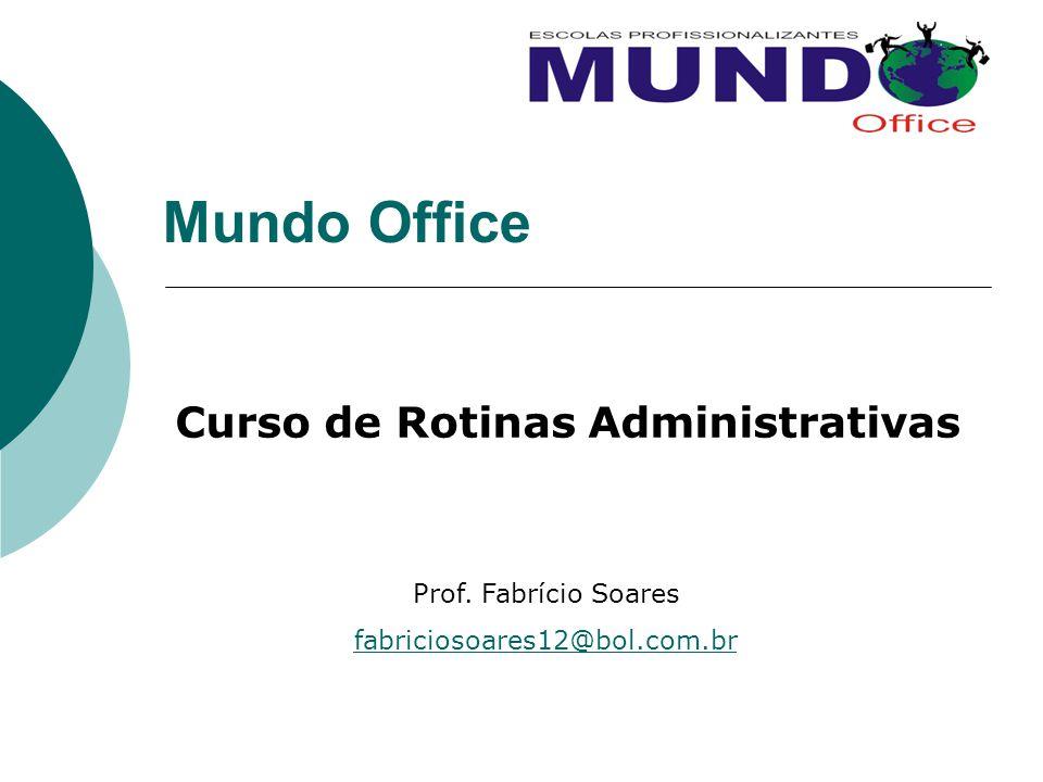 Mundo Office Curso de Rotinas Administrativas Prof. Fabrício Soares fabriciosoares12@bol.com.br