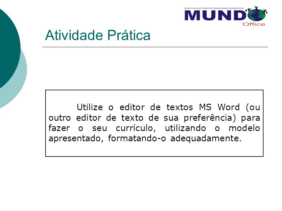 Atividade Prática Utilize o editor de textos MS Word (ou outro editor de texto de sua preferência) para fazer o seu currículo, utilizando o modelo apr