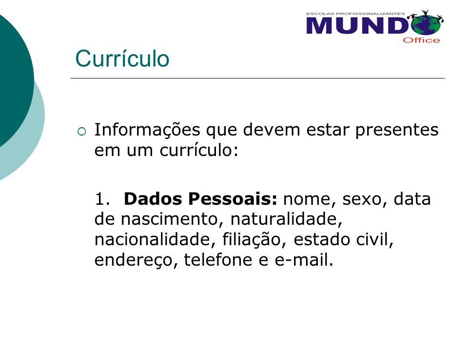 Currículo  Informações que devem estar presentes em um currículo: 1. Dados Pessoais: nome, sexo, data de nascimento, naturalidade, nacionalidade, fil