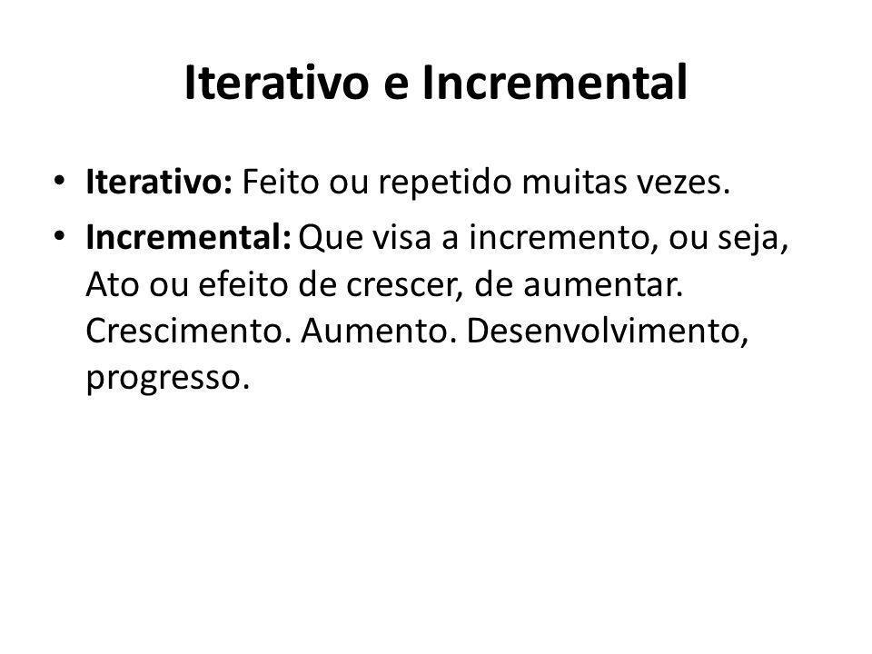 Iterativo e Incremental Iterativo: Feito ou repetido muitas vezes. Incremental: Que visa a incremento, ou seja, Ato ou efeito de crescer, de aumentar.