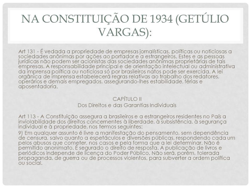 NA CONSTITUIÇÃO DE 1937: DOS DIREITOS E GARANTIAS INDIVIDUAIS Art 122 15) todo cidadão tem o direito de manifestar o seu pensamento, oralmente, ou por escrito, impresso ou por imagens, mediante as condições e nos limites prescritos em lei.