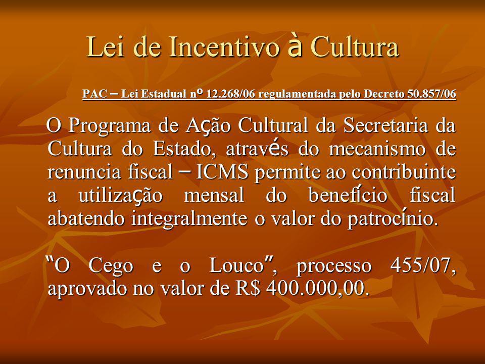 Lei de Incentivo à Cultura PAC – Lei Estadual n º 12.268/06 regulamentada pelo Decreto 50.857/06 O Programa de A ç ão Cultural da Secretaria da Cultur