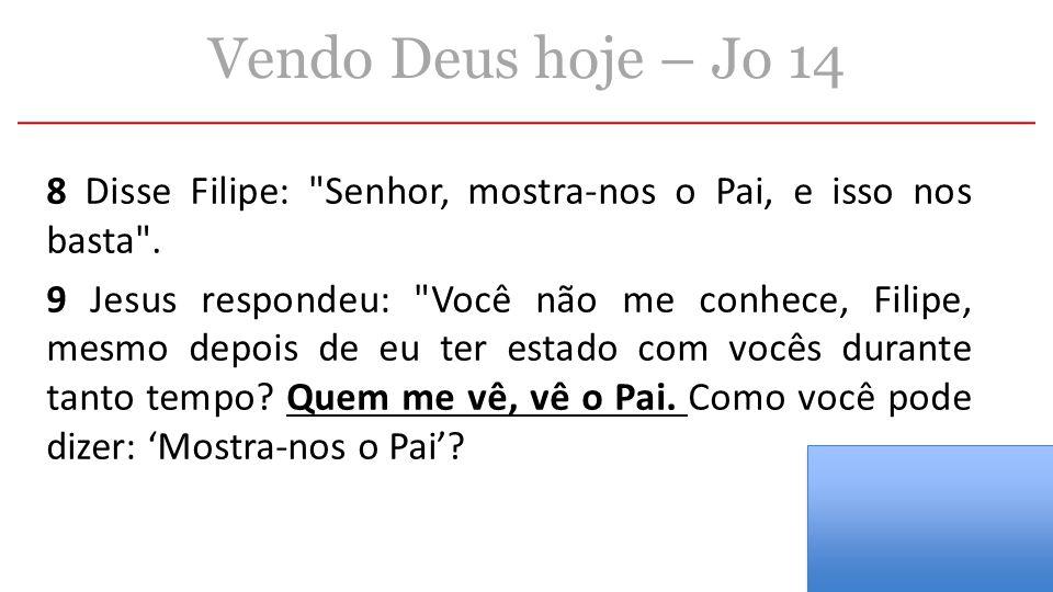 Vendo Deus hoje – Jo 14 8 Disse Filipe: