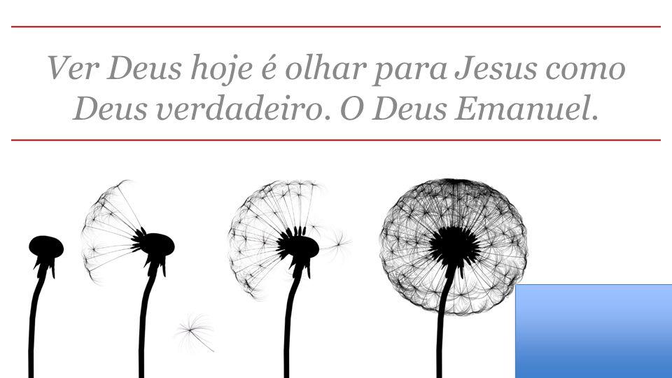 Ver Deus hoje é olhar para Jesus como Deus verdadeiro. O Deus Emanuel.