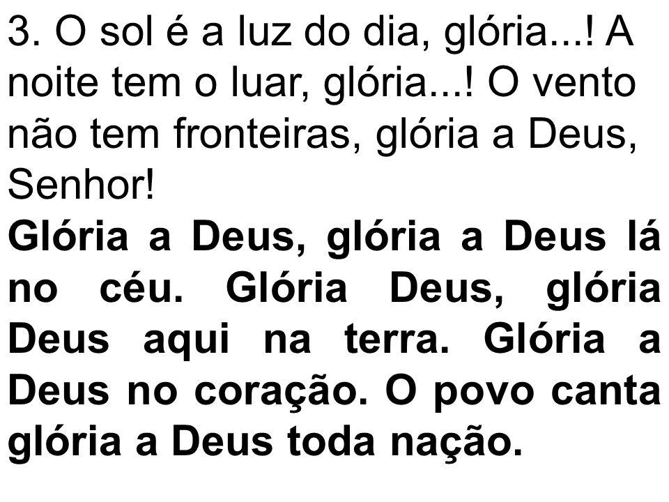 3. O sol é a luz do dia, glória...! A noite tem o luar, glória...! O vento não tem fronteiras, glória a Deus, Senhor! Glória a Deus, glória a Deus lá