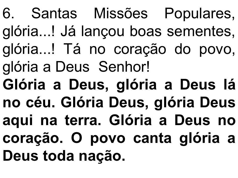 6. Santas Missões Populares, glória...! Já lançou boas sementes, glória...! Tá no coração do povo, glória a Deus Senhor! Glória a Deus, glória a Deus