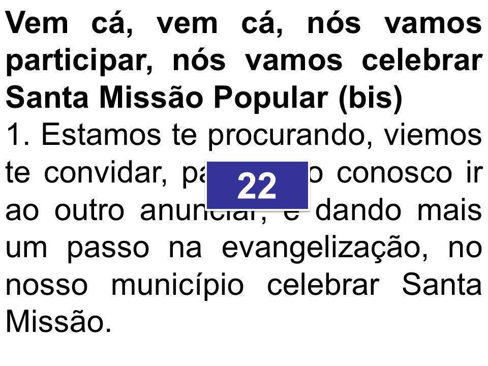 Vem cá, vem cá, nós vamos participar, nós vamos celebrar Santa Missão Popular (bis) 1. Estamos te procurando, viemos te convidar, para junto conosco i