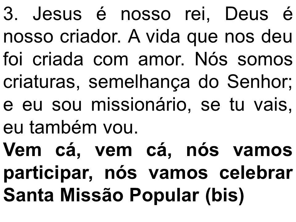 3. Jesus é nosso rei, Deus é nosso criador. A vida que nos deu foi criada com amor. Nós somos criaturas, semelhança do Senhor; e eu sou missionário, s