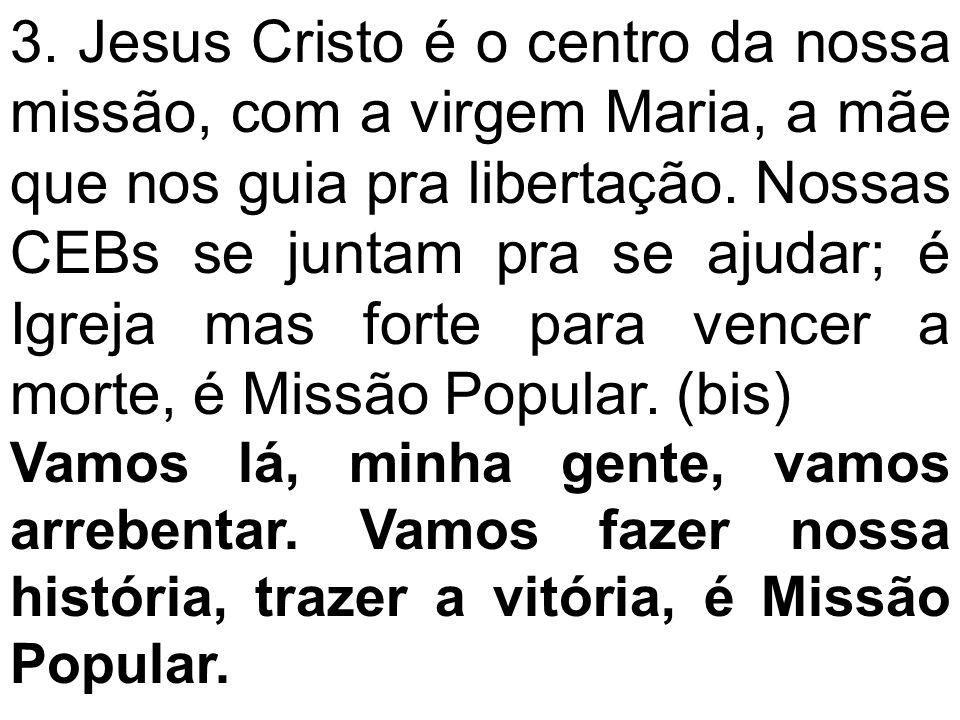 3. Jesus Cristo é o centro da nossa missão, com a virgem Maria, a mãe que nos guia pra libertação. Nossas CEBs se juntam pra se ajudar; é Igreja mas f