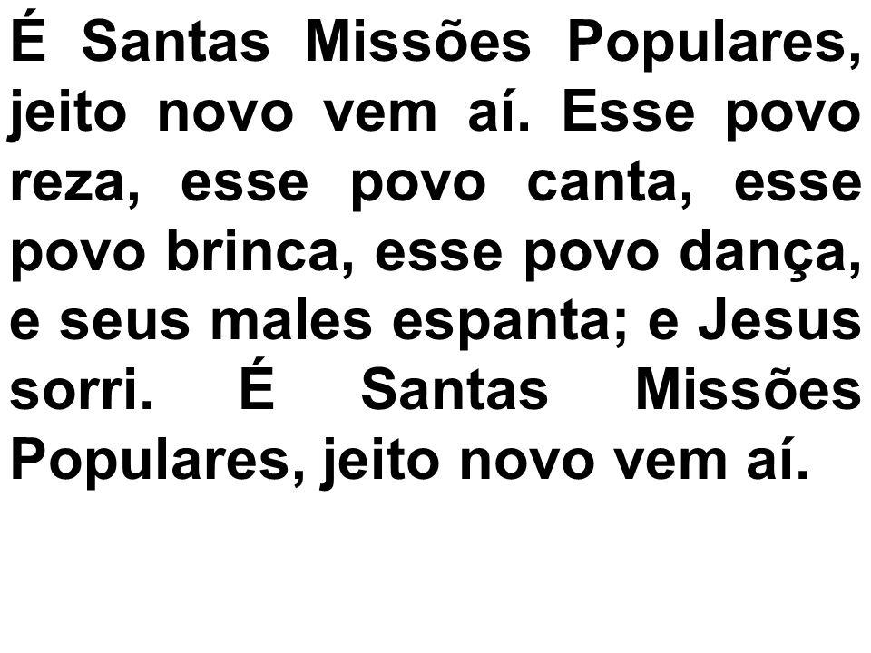 É Santas Missões Populares, jeito novo vem aí. Esse povo reza, esse povo canta, esse povo brinca, esse povo dança, e seus males espanta; e Jesus sorri
