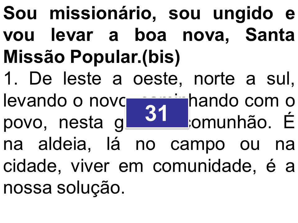 Sou missionário, sou ungido e vou levar a boa nova, Santa Missão Popular.(bis) 1. De leste a oeste, norte a sul, levando o novo, caminhando com o povo