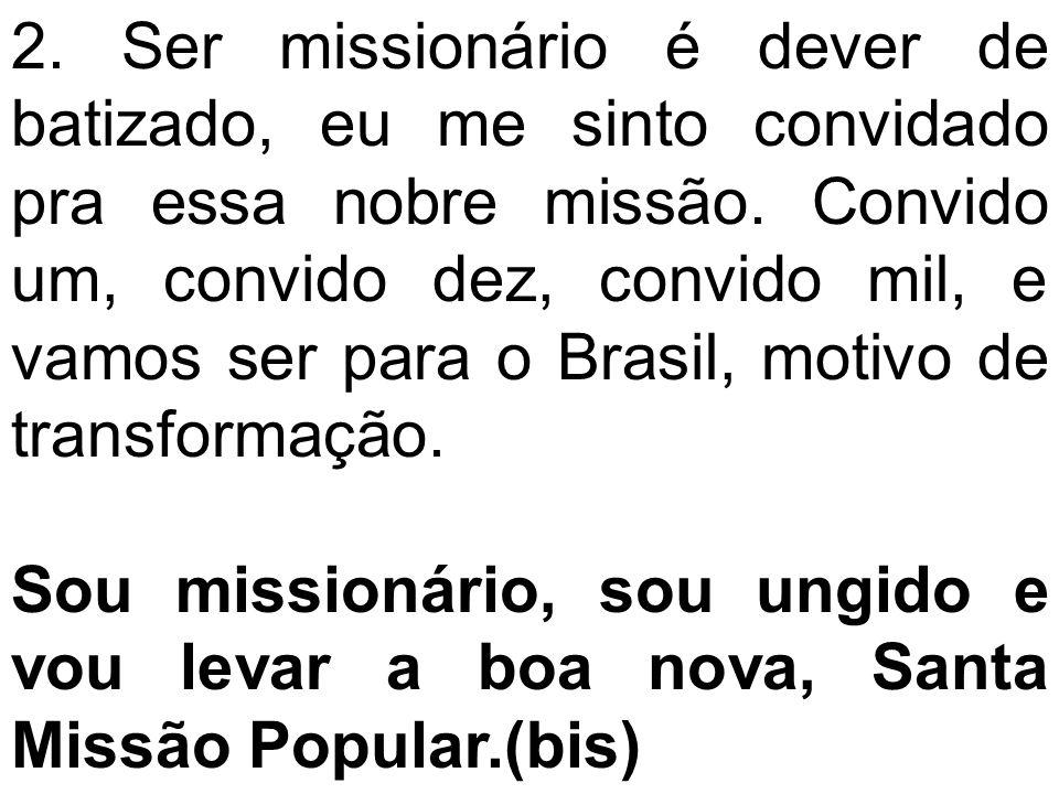 2. Ser missionário é dever de batizado, eu me sinto convidado pra essa nobre missão. Convido um, convido dez, convido mil, e vamos ser para o Brasil,