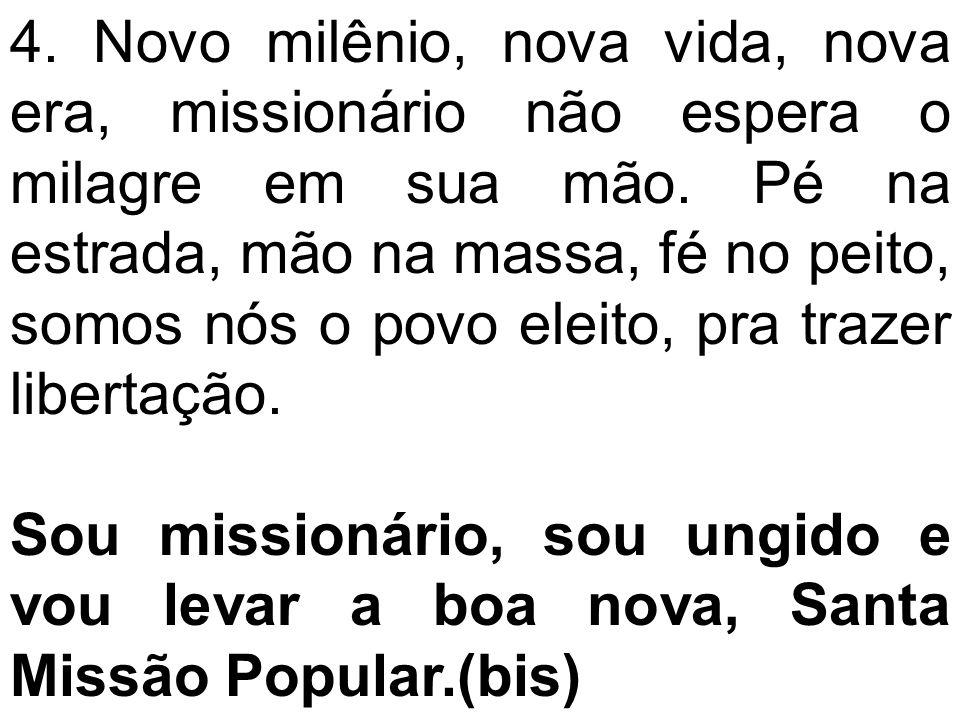 4. Novo milênio, nova vida, nova era, missionário não espera o milagre em sua mão. Pé na estrada, mão na massa, fé no peito, somos nós o povo eleito,
