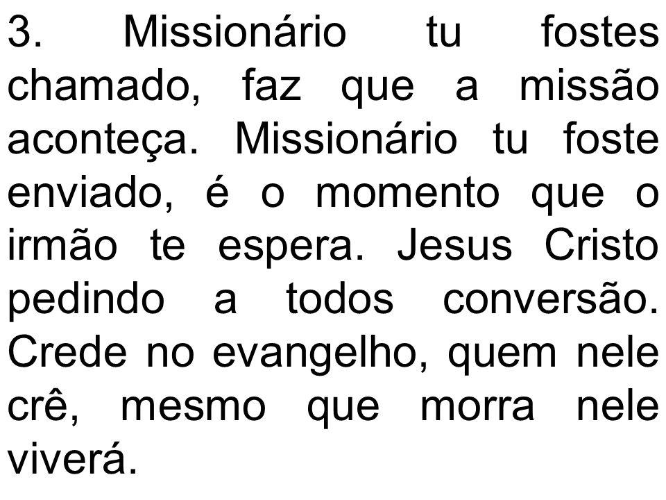 3. Missionário tu fostes chamado, faz que a missão aconteça. Missionário tu foste enviado, é o momento que o irmão te espera. Jesus Cristo pedindo a t