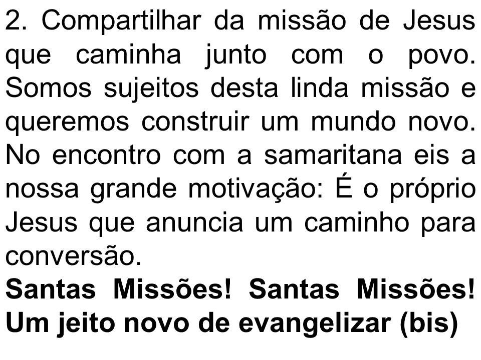 2. Compartilhar da missão de Jesus que caminha junto com o povo. Somos sujeitos desta linda missão e queremos construir um mundo novo. No encontro com