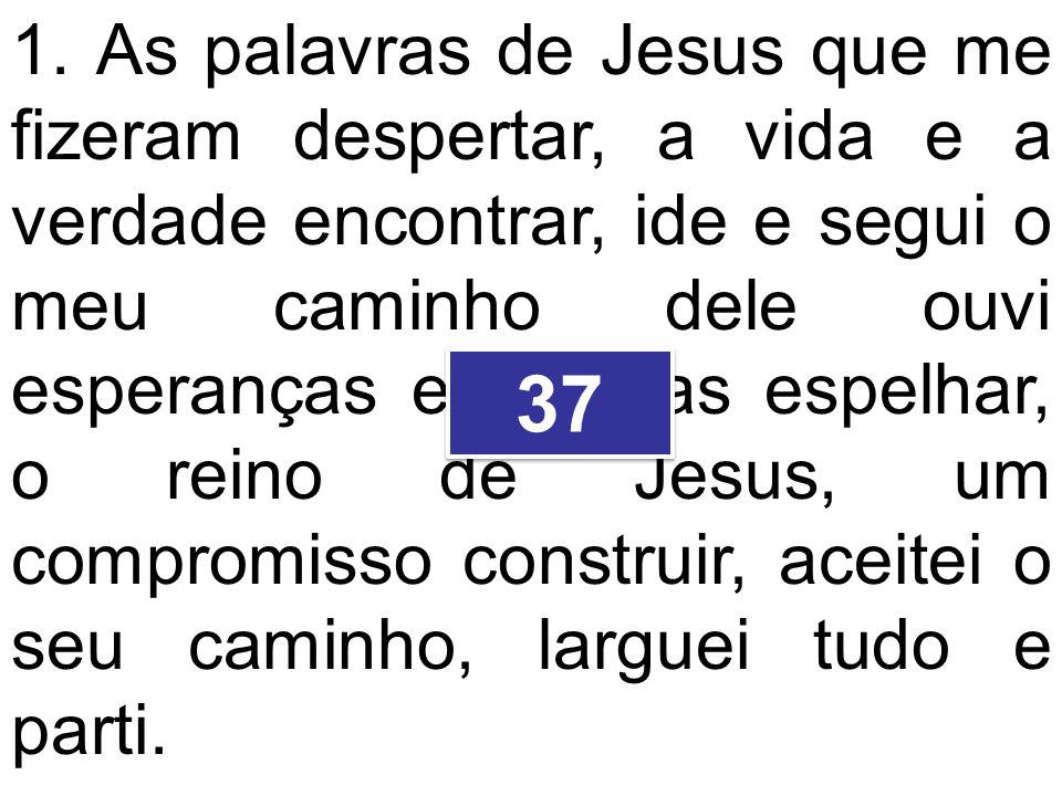 1. As palavras de Jesus que me fizeram despertar, a vida e a verdade encontrar, ide e segui o meu caminho dele ouvi esperanças e alegrias espelhar, o