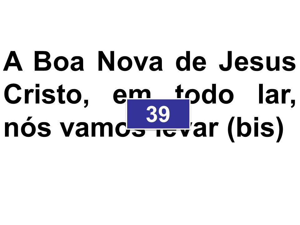 A Boa Nova de Jesus Cristo, em todo lar, nós vamos levar (bis) 39