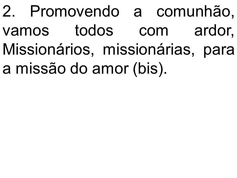 2. Promovendo a comunhão, vamos todos com ardor, Missionários, missionárias, para a missão do amor (bis).