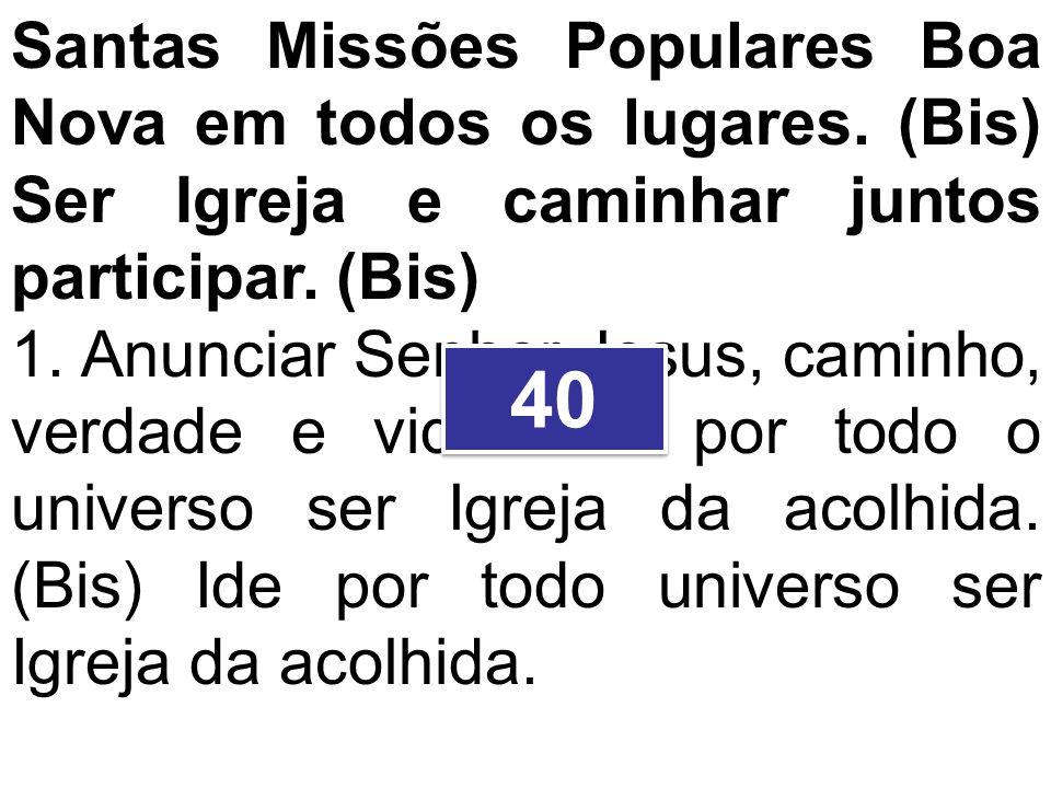 Santas Missões Populares Boa Nova em todos os lugares. (Bis) Ser Igreja e caminhar juntos participar. (Bis) 1. Anunciar Senhor Jesus, caminho, verdade