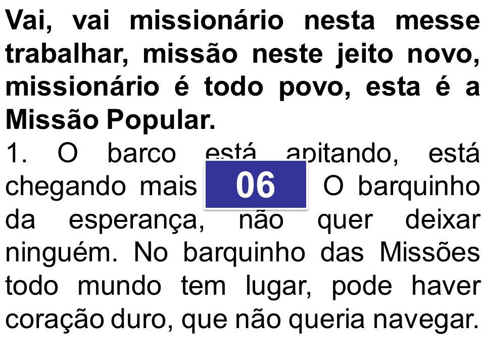 Vai, vai missionário nesta messe trabalhar, missão neste jeito novo, missionário é todo povo, esta é a Missão Popular. 1. O barco está apitando, está