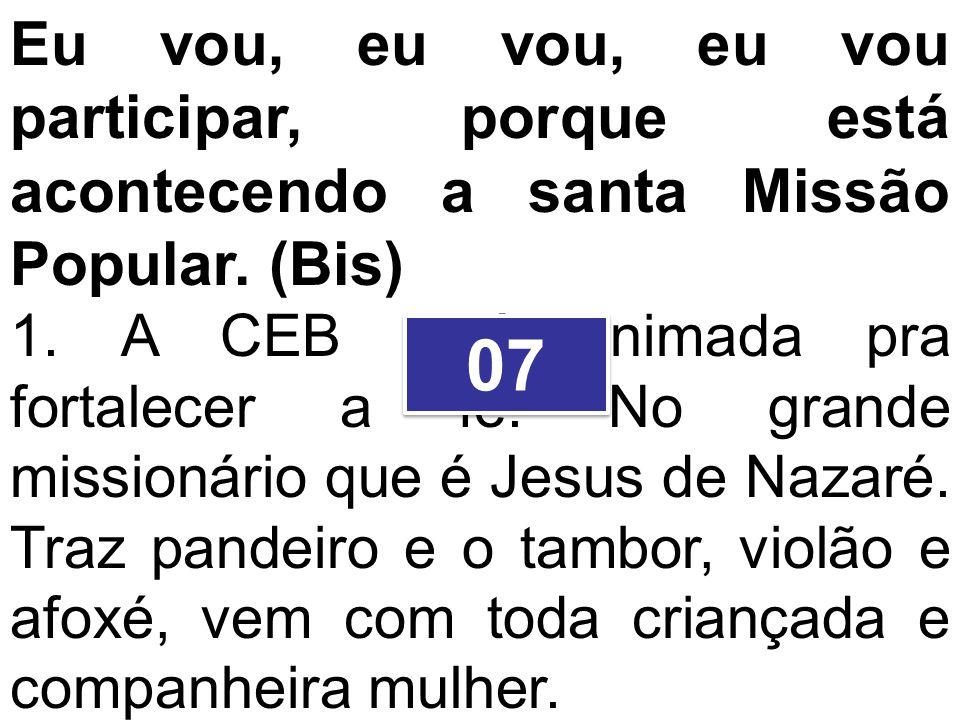 Eu vou, eu vou, eu vou participar, porque está acontecendo a santa Missão Popular. (Bis) 1. A CEB está animada pra fortalecer a fé. No grande missioná