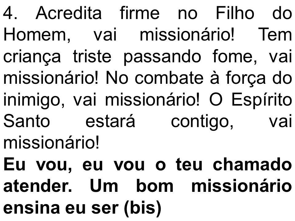 4. Acredita firme no Filho do Homem, vai missionário! Tem criança triste passando fome, vai missionário! No combate à força do inimigo, vai missionári