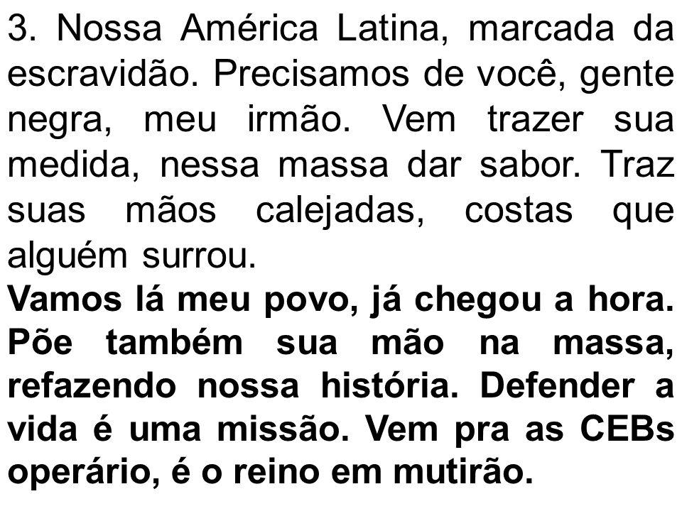 3. Nossa América Latina, marcada da escravidão. Precisamos de você, gente negra, meu irmão. Vem trazer sua medida, nessa massa dar sabor. Traz suas mã