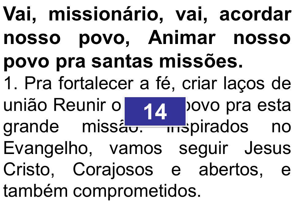 Vai, missionário, vai, acordar nosso povo, Animar nosso povo pra santas missões. 1. Pra fortalecer a fé, criar laços de união Reunir o nosso povo pra