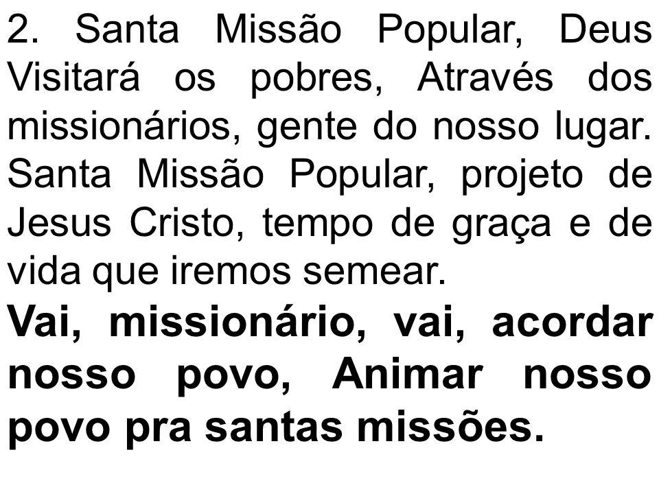 2. Santa Missão Popular, Deus Visitará os pobres, Através dos missionários, gente do nosso lugar. Santa Missão Popular, projeto de Jesus Cristo, tempo