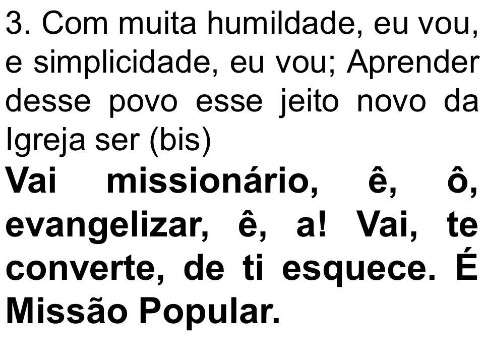 3. Com muita humildade, eu vou, e simplicidade, eu vou; Aprender desse povo esse jeito novo da Igreja ser (bis) Vai missionário, ê, ô, evangelizar, ê,