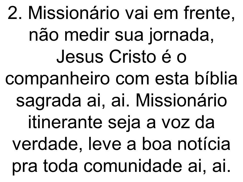 2. Missionário vai em frente, não medir sua jornada, Jesus Cristo é o companheiro com esta bíblia sagrada ai, ai. Missionário itinerante seja a voz da