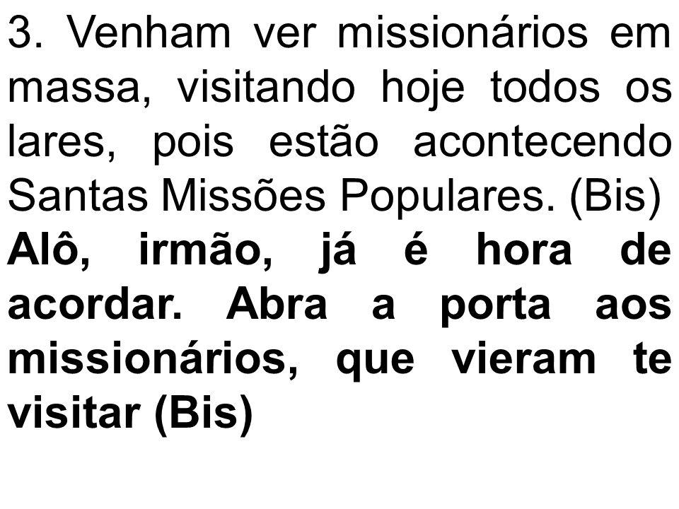 3. Venham ver missionários em massa, visitando hoje todos os lares, pois estão acontecendo Santas Missões Populares. (Bis) Alô, irmão, já é hora de ac