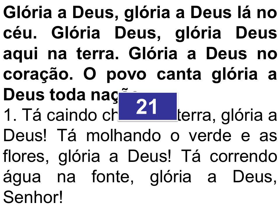Glória a Deus, glória a Deus lá no céu. Glória Deus, glória Deus aqui na terra. Glória a Deus no coração. O povo canta glória a Deus toda nação. 1. Tá