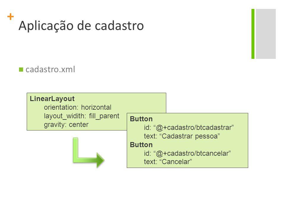 + Aplicação de cadastro cadastro.xml LinearLayout orientation: horizontal layout_widith: fill_parent gravity: center Button id: @+cadastro/btcadastrar text: Cadastrar pessoa Button id: @+cadastro/btcancelar text: Cancelar