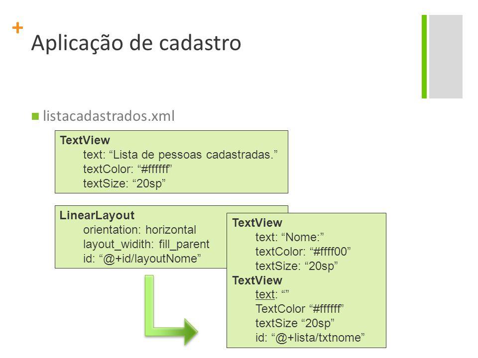 + Aplicação de cadastro listacadastrados.xml TextView text: Lista de pessoas cadastradas. textColor: #ffffff textSize: 20sp LinearLayout orientation: horizontal layout_widith: fill_parent id: @+id/layoutNome TextView text: Nome: textColor: #ffff00 textSize: 20sp TextView text: TextColor #ffffff textSize 20sp id: @+lista/txtnome